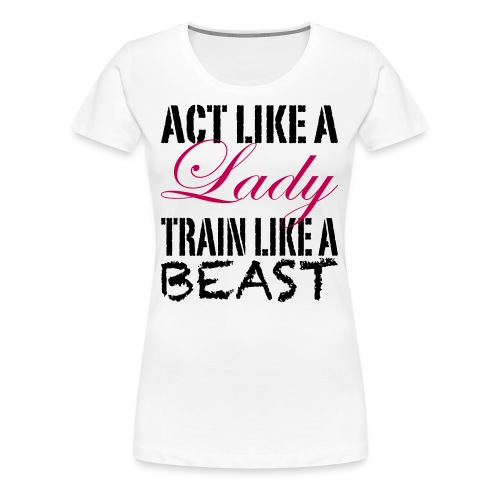 Act Like A Lady, Train Like A Beast Girly Shirt (Black Print) - Women's Premium T-Shirt