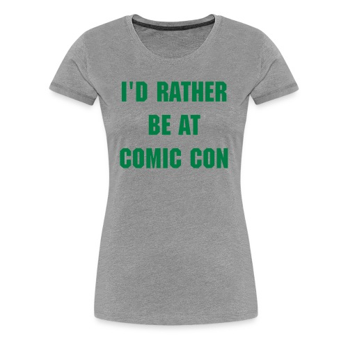 I'd Rather Be At Comic Con Women's Shirt - Women's Premium T-Shirt