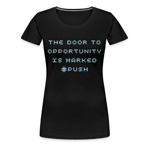 The Door To Opportunity Is Marked Push - Women's Premium T-Shirt