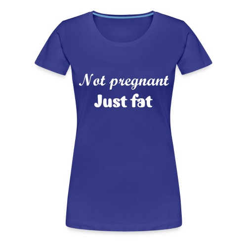 Not pregnant, just fat t-shirt - Women's Premium T-Shirt