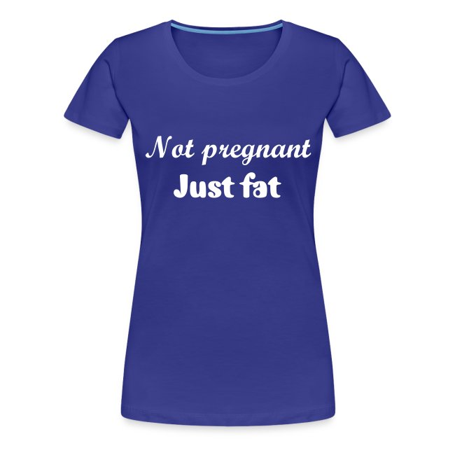 Not pregnant, just fat t-shirt