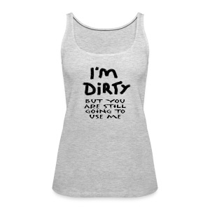 I'm Dirty  - Women's Premium Tank Top