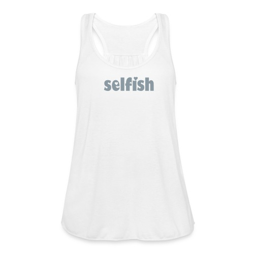 Selfish - Women's Flowy Tank Top by Bella