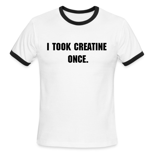I Took Creatine Once. - Men's Ringer T-Shirt