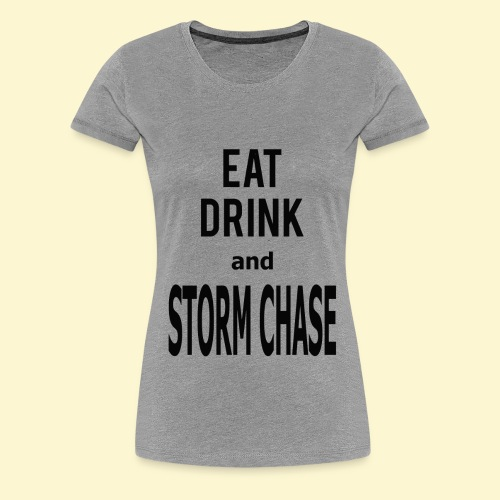 Eat Drink and Storm Chase- Women's Tee - Women's Premium T-Shirt