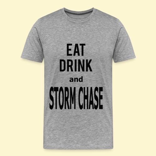 Eat Drink and Storm Chase- Men's Tee - Men's Premium T-Shirt