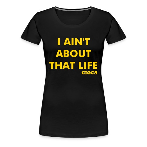 Gal's Shirt - I Ain't About That Life - Women's Premium T-Shirt