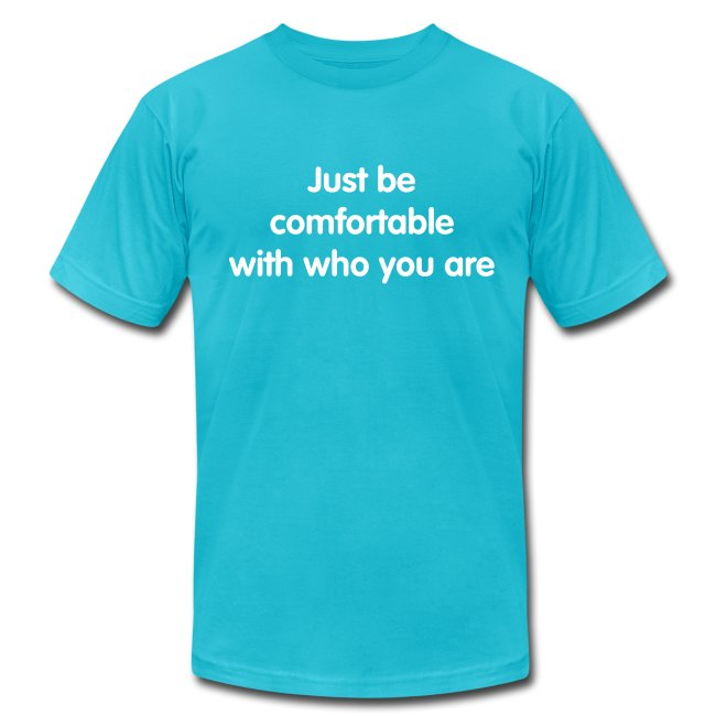Just be comfortable with who you are