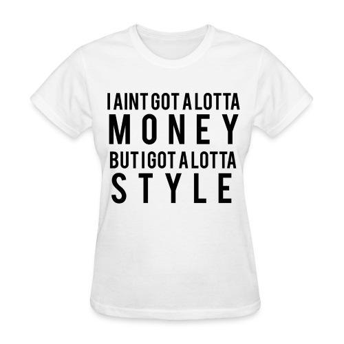 I Aint Got A Lotta Money tee - Women's T-Shirt
