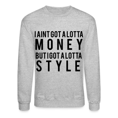 I Aint Got A Lotta Money crewneck - Crewneck Sweatshirt