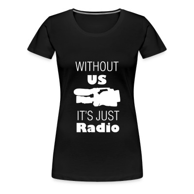 Without Us Its Just Radio (Premium Woman's T-Shirt) - Women's Premium T-Shirt