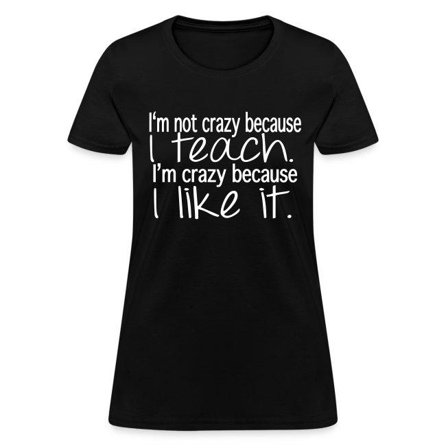 I am not crazy because I teach- Womens