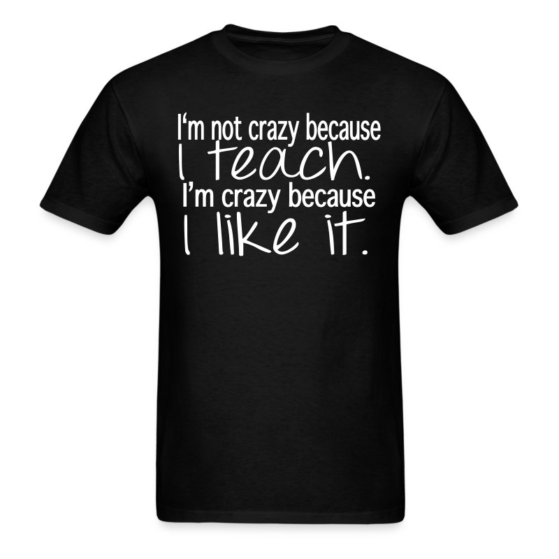 I am not crazy because I teach-Mens - Men's T-Shirt