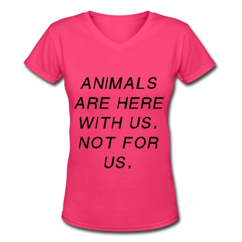 Animals are here with us.  Not for us. - Women's V-Neck T-Shirt