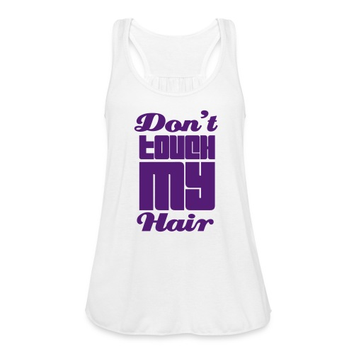 Dont touch MY HAIR - Women's Flowy Tank Top by Bella