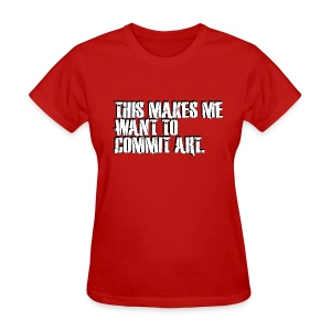 This makes me want to commit art. - Women's T-Shirt
