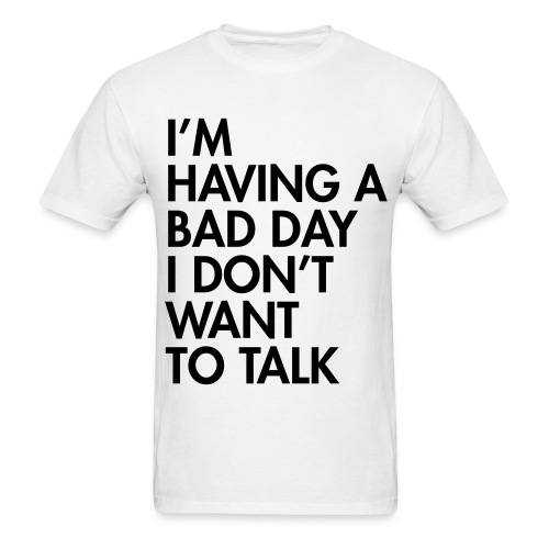 Having A Bad Day T-Shirt - Men's T-Shirt