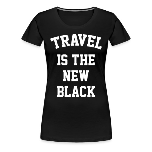 Travel is the new Black - Women's Premium T-Shirt
