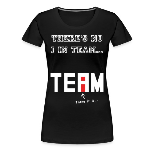 There's no I in team shirt - Women's Premium T-Shirt