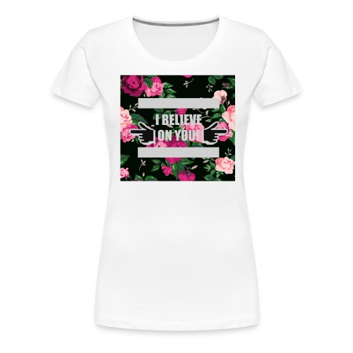 I Believe On You! (Womens' Floral Background) - Women's Premium T-Shirt