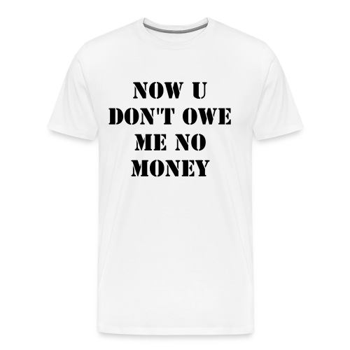 Now u don't owe me no money - Men's Premium T-Shirt