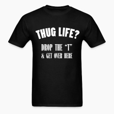 thug life Drop the ''t'' & Get over Here T-Shirts