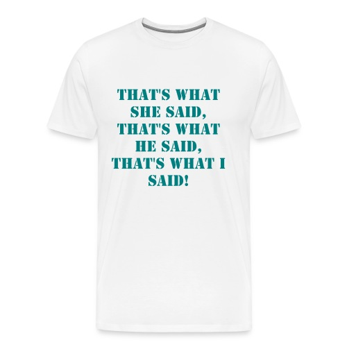 That's what she said, that's what he said, that's what i said - Men's Premium T-Shirt
