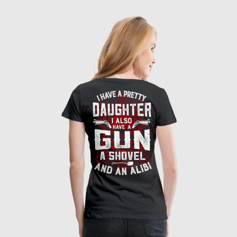 I Have a Daughter, Gun, Shovel and Alibi - Women's Premium T-Shirt
