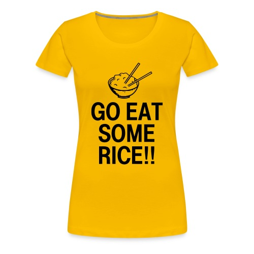 Go Eat Some Rice - Women's Premium T-Shirt