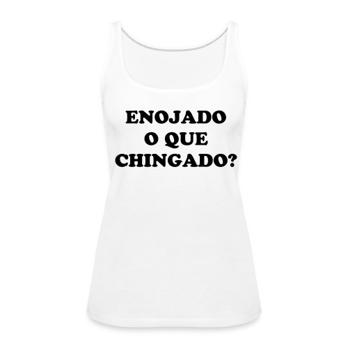 Enojado O Que Chingado White Girls Tank Top - Women's Premium Tank Top