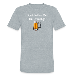 Don't Bother Me I'm Drinking Unisex Tri-Blend T-Shirt - Unisex Tri-Blend T-Shirt by American Apparel