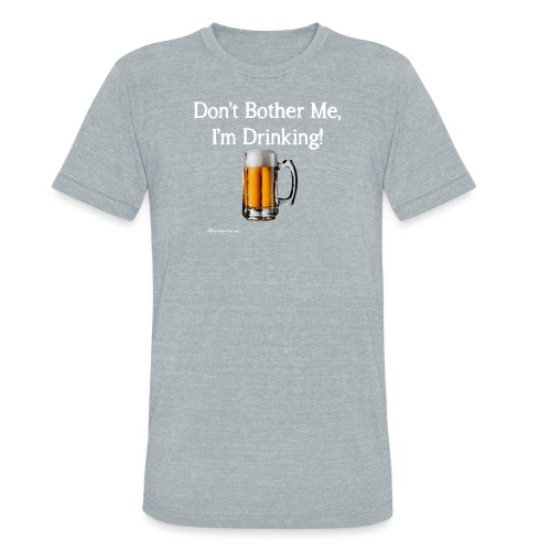 Don't Bother Me I'm Drinking Unisex Tri-Blend T-Shirt - Unisex Tri-Blend T-Shirt