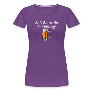 Don't Bother Me I'm Drinking Women's Premium T-Shirt - Women's Premium T-Shirt