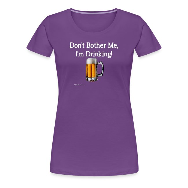 Don't Bother Me I'm Drinking Women's Premium T-Shirt