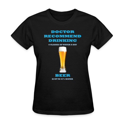 Doctor recommend drinking 8 glasses of water a day, Beer is up to 97% water - Women's T-Shirt