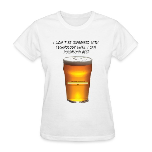 I won´t be impressed with technology until I can download beer - Women's T-Shirt