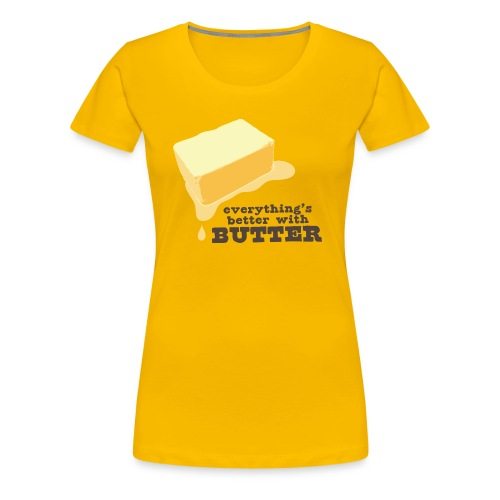 Gal's Everything's Better with Butter - Women's Premium T-Shirt