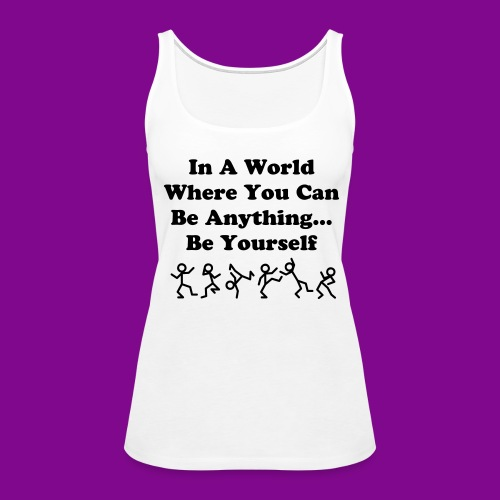 In A World Where You Can Be Anything... Be Yourself - Women's Premium Tank Top