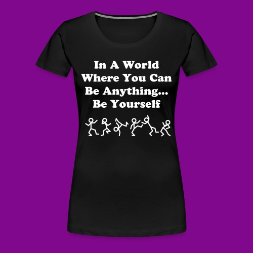 In A World Where You Can Be Anything... Be Yourself - Women's Premium T-Shirt
