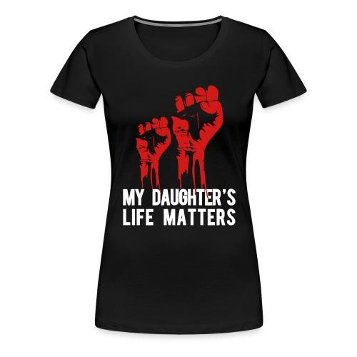 My Daughter's Life Matters - Women's Premium T-Shirt
