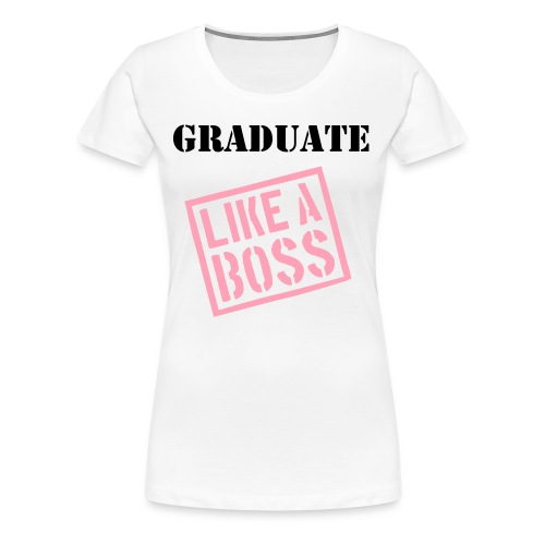 GRADUATE LIKE A BOSS - Women's Premium T-Shirt