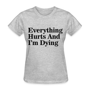Everything Hurts And I'm Dying - Women's T-Shirt