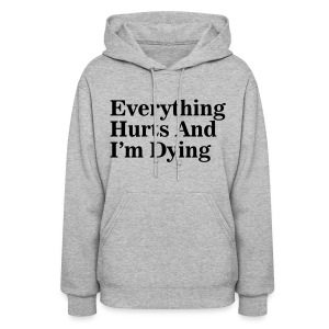 Everything Hurts And I'm Dying - Women's Hoodie