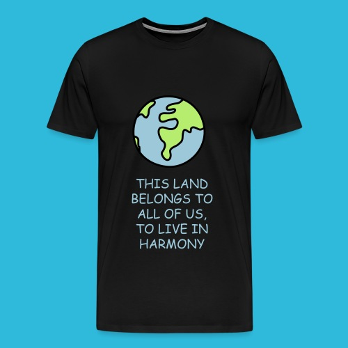 Men's Premium T-Shirt - This Land Belongs To All Of Us,To Live In Harmony