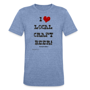 I Love Local Craft Beer! Unisex Tri-Blend T-Shirt - Unisex Tri-Blend T-Shirt by American Apparel