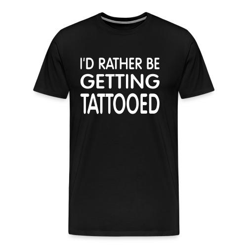 I'd rather be getting tattooed t-shirt - Men's Premium T-Shirt