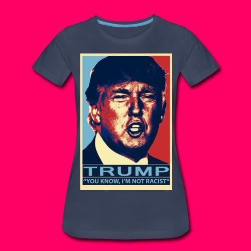 Trump You Know, Im Not Racist - Women's Premium T-Shirt