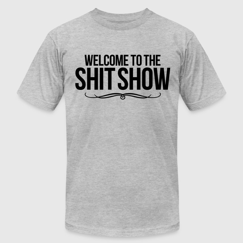 WELCOME TO THE SHIT SHOW T-Shirts - Men's T-Shirt by American Apparel