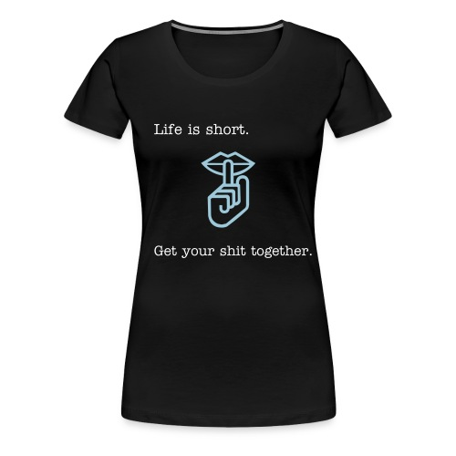 Life is short. Get your sh*t together. - Women's Premium T-Shirt