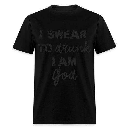 I Swear to Drunk I Am God - Black on Black - Men's T-Shirt